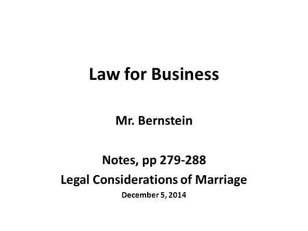 Law for Business Mr. Bernstein Notes, pp 279-288 Legal Considerations of Marriage December 5, 2014.