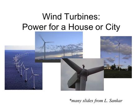 Wind Turbines: Power for a House or City *many slides from L. Sankar.