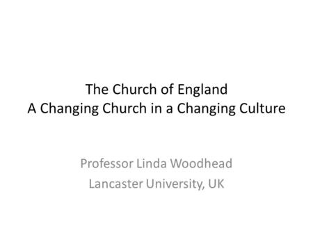 The Church of England A Changing Church in a Changing Culture Professor Linda Woodhead Lancaster University, UK.
