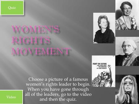 Choose a picture of a famous women's rights leader to begin. When you have gone through all of the leaders, go to the video and then the quiz. Video Quiz.