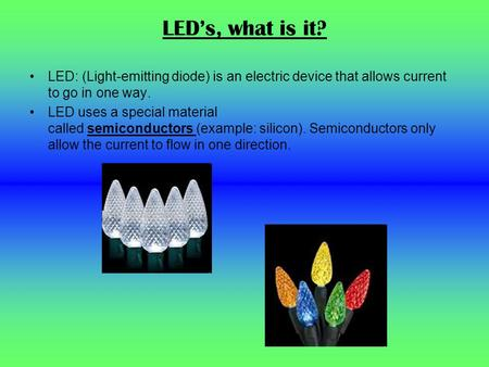 LED's, what is it? LED: (Light-emitting diode) is an electric device that allows current to go in one way. LED uses a special material called semiconductors.