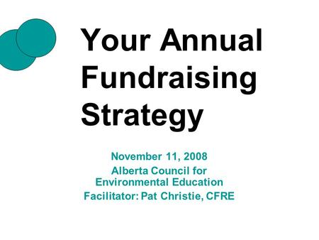 Your Annual Fundraising Strategy November 11, 2008 Alberta Council for Environmental Education Facilitator: Pat Christie, CFRE.