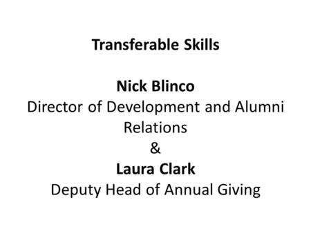 Transferable <strong>Skills</strong> Nick Blinco Director of Development and Alumni Relations & Laura Clark Deputy Head of Annual Giving.