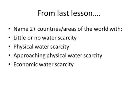 From last lesson…. Name 2+ countries/areas of the world with: Little or no water scarcity Physical water scarcity Approaching physical water scarcity Economic.