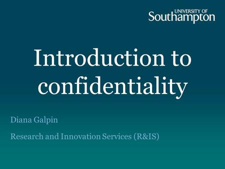 Introduction to confidentiality Diana Galpin Research and Innovation Services (R&IS)
