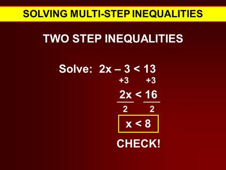SOLVING MULTI-STEP INEQUALITIES TWO STEP INEQUALITIES Solve: 2x – 3 < 13 +3 Verbal Expressions for = 2x < 16 2 2 x < 8 CHECK!