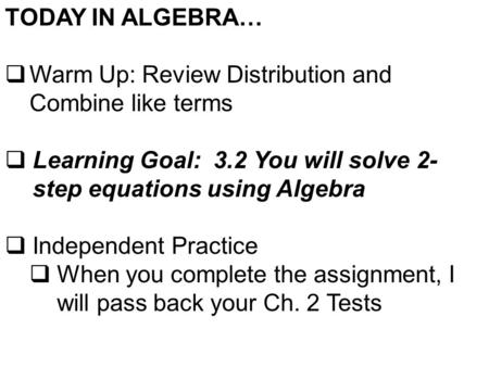 TODAY IN ALGEBRA…  Warm Up: Review Distribution and Combine like terms  Learning Goal: 3.2 You will solve 2- step equations using Algebra  Independent.