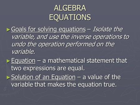 ALGEBRA EQUATIONS ► Goals for solving equations – Isolate the variable, and use the inverse operations to undo the operation performed on the variable.