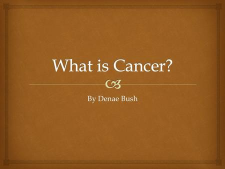 By Denae Bush.   1.The disease caused by an uncontrolled division of abnormal cells in a part of the body.  2.A malignant growth or tumor resulting.
