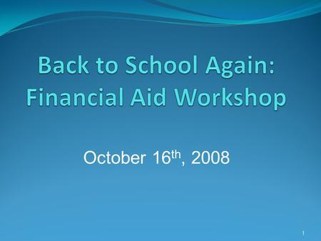 1 October 16 th, 2008. Topics:  Completing the FAFSA  Eligibility  Common Mistakes when completing the FAFSA  Different types of Federal Aid  Scholarships.