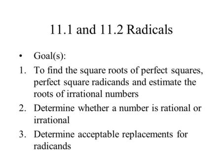 11.1 and 11.2 Radicals Goal(s): 1.To find the square roots of perfect squares, perfect square radicands and estimate the roots of irrational numbers 2.Determine.