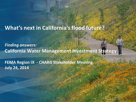 What's next in California's flood future? Finding answers: California Water Management Investment Strategy FEMA Region IX - CHARG Stakeholder Meeting July.