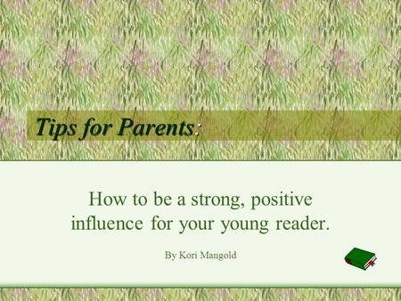 Tips for Parents: How to be a strong, positive influence for your young reader. By Kori Mangold.