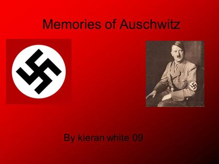 Memories of Auschwitz By kieran white 09. MEMORY October 1939: the Nazis annex the ancient Polish town of Oswiecim to the Third Reich and rename it Auschwitz.