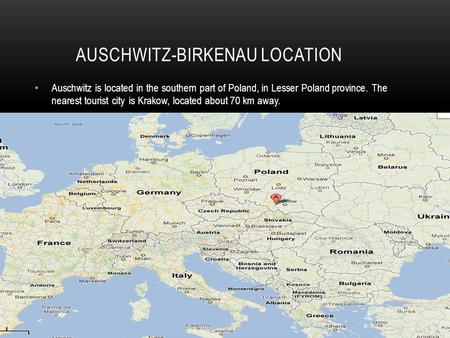 AUSCHWITZ-BIRKENAU LOCATION Auschwitz is located in the southern part of Poland, in Lesser Poland province. The nearest tourist city is Krakow, located.