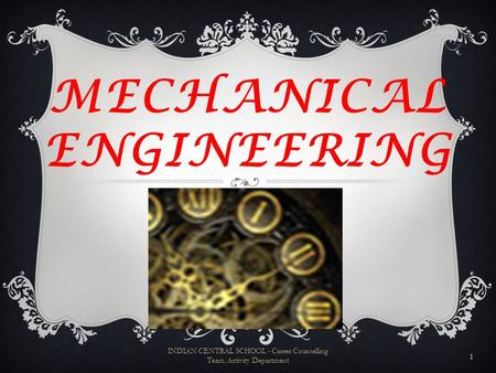 MECHANICAL ENGINEERING 1 INDIAN CENTRAL SCHOOL - Career Counselling Team, Activity Department.