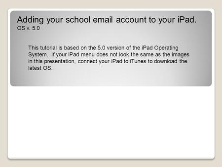 Adding your school email account to your iPad. OS v. 5.0 This tutorial is based on the 5.0 version of the iPad Operating System. If your iPad menu does.