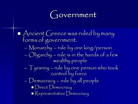 Government Ancient Greece was ruled by many forms of government. Ancient Greece was ruled by many forms of government. –Monarchy – rule by one king/person.