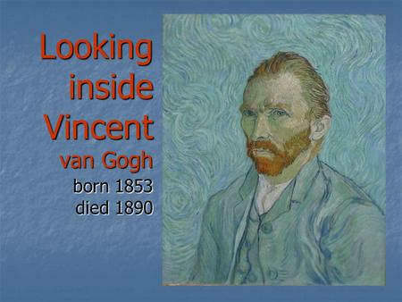 Looking inside Vincent van Gogh born 1853 died 1890.