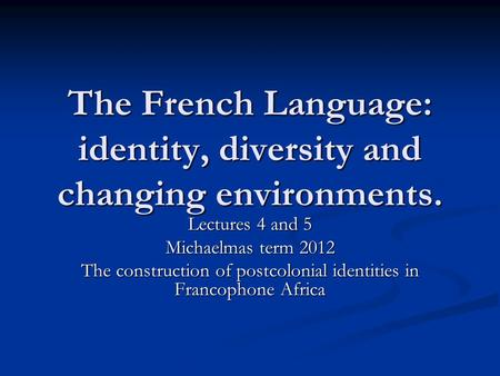 The French Language: identity, diversity and changing environments. Lectures 4 and 5 Michaelmas term 2012 The construction of postcolonial identities in.