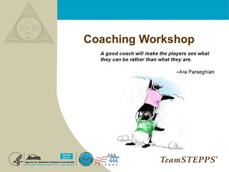 Coaching Workshop A good coach will make the players see what they can be rather than what they are. –Ara Parseghian ®