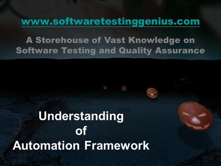 Www.softwaretestinggenius.com Understanding of Automation Framework A Storehouse of Vast Knowledge on Software Testing and Quality Assurance.