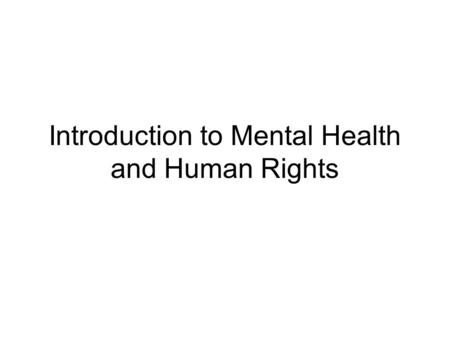 Introduction to Mental Health and Human Rights. Did you know? There is a high prevalence of mental health (MH) problems: One in four people will develop.