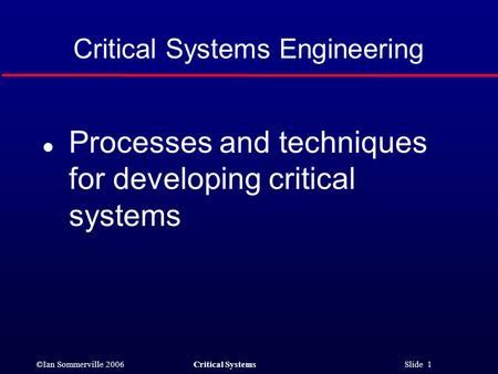 ©Ian Sommerville 2006Critical Systems Slide 1 Critical Systems Engineering l Processes and techniques for developing critical systems.