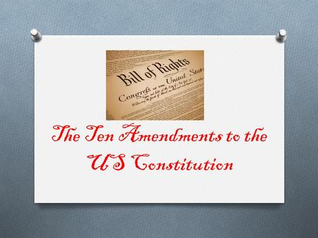 The Ten Amendments to the US Constitution. Amendment 1 O Protects the freedom of religion, speech, and the press, as well as the right to assemble and.