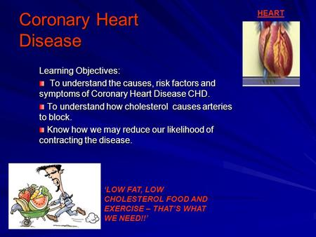 Coronary Heart Disease Learning Objectives: To understand the causes, risk factors and symptoms of Coronary Heart Disease CHD. To understand the causes,