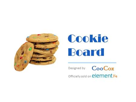 Cookie Board Designed by Officially sold on. Agenda Cookie Overview Product Differentiation Cooperative Marketing Arduino-compatible ARM Prototyping Platform.