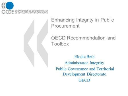 Enhancing Integrity in Public Procurement OECD Recommendation and Toolbox Elodie Beth Administrator Integrity Public Governance and Territorial Development.