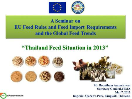 "A Seminar on EU Feed Rules and Feed Import Requirements and the Global Feed Trends ""Thailand Feed Situation in 2013"" Mr. Boontham Aramsiriwat Secretary."