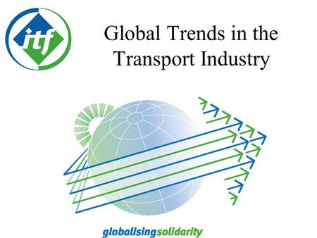 Global Trends in the Transport Industry Capital wants transport - cheaper, faster and barrier free to support the building of their commercial success.