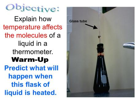 Predict what will happen when this flask of liquid is heated. Explain how temperature affects the molecules of a liquid in a thermometer. Glass tube.