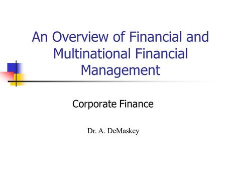 An Overview of Financial and Multinational Financial Management Corporate Finance Dr. A. DeMaskey.
