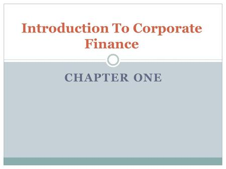 CHAPTER ONE Introduction To Corporate Finance. Key Concepts and Skills Know the basic types of financial management decisions and the role of the financial.