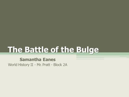 The Battle of the Bulge Samantha Eanes World History II - Mr. Pratt - Block 2A.