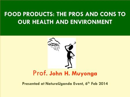 Prof. John H. Muyonga Presented at NatureUganda Event, 6 th Feb 2014 FOOD PRODUCTS: THE PROS AND CONS TO OUR HEALTH AND ENVIRONMENT.