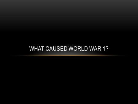 What caused World War 1?.