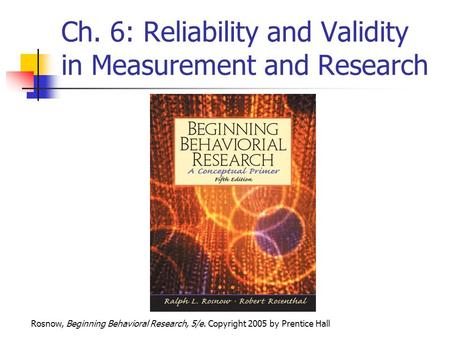 Rosnow, Beginning Behavioral Research, 5/e. Copyright 2005 by Prentice Hall Ch. 6: <strong>Reliability</strong> <strong>and</strong> <strong>Validity</strong> in Measurement <strong>and</strong> Research.