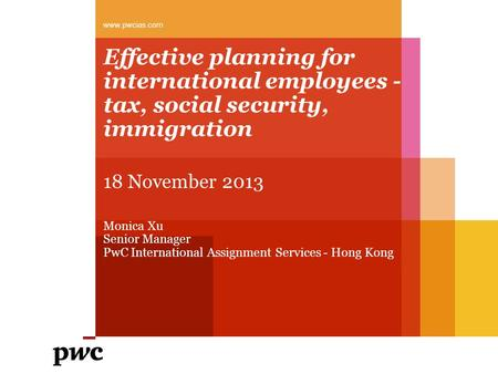 Effective planning for international employees - tax, social security, immigration www.pwcias.com 18 November 2013 Monica Xu Senior Manager PwC International.