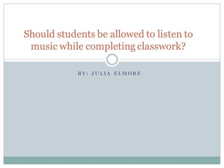 BY: JULIA ELMORE Should students be allowed to listen to music while completing classwork?