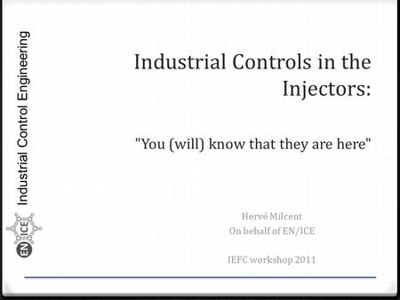 Industrial Control Engineering Industrial Controls in the Injectors: You (will) know that they are here Hervé Milcent On behalf of EN/ICE IEFC workshop.