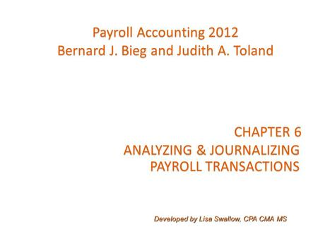 CHAPTER 6 ANALYZING & JOURNALIZING PAYROLL TRANSACTIONS PAYROLL TRANSACTIONS Payroll Accounting 2012 Bernard J. Bieg and Judith A. Toland Developed by.