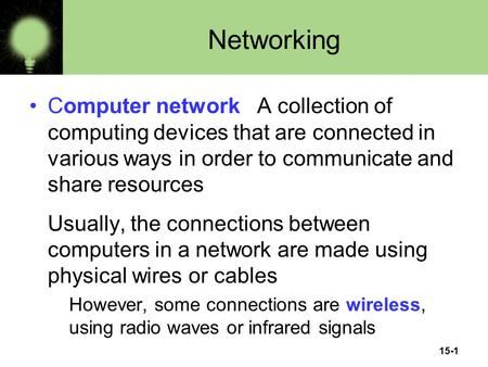 15-1 Networking Computer network A collection of computing devices that are connected in various ways in order to communicate and share resources Usually,