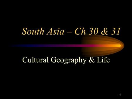 1 South Asia – Ch 30 & 31 Cultural Geography & Life.