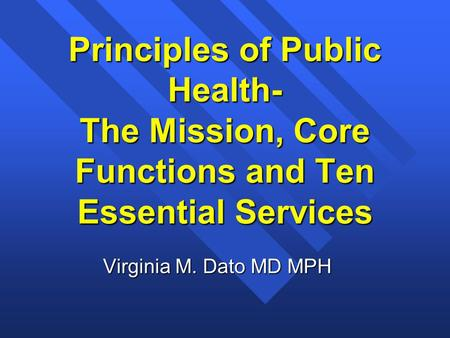 Principles of Public Health- The Mission, Core Functions and Ten Essential Services Virginia M. Dato MD MPH.