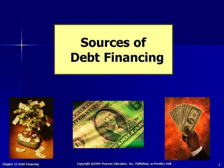 Chapter 15 Debt Financing Copyright ©2009 Pearson Education, Inc. Publishing as Prentice Hall 1 Sources of Debt Financing.