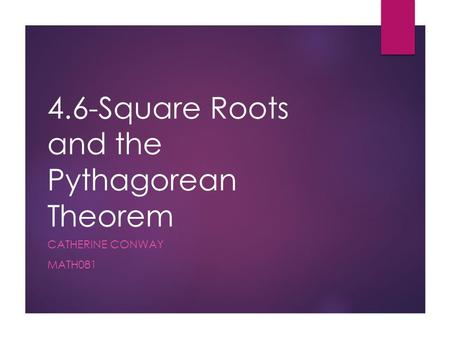 4.6-Square Roots and the Pythagorean Theorem CATHERINE CONWAY MATH081.